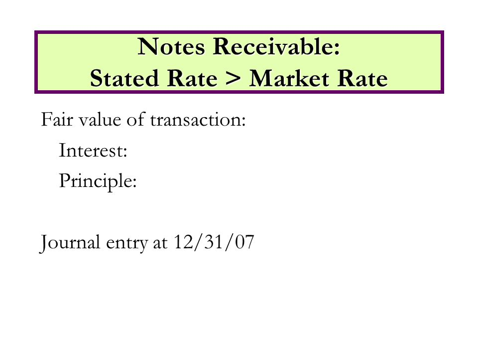 Fair value of transaction: Interest: Principle: Journal entry at 12/31/07 Notes Receivable: Stated Rate > Market Rate