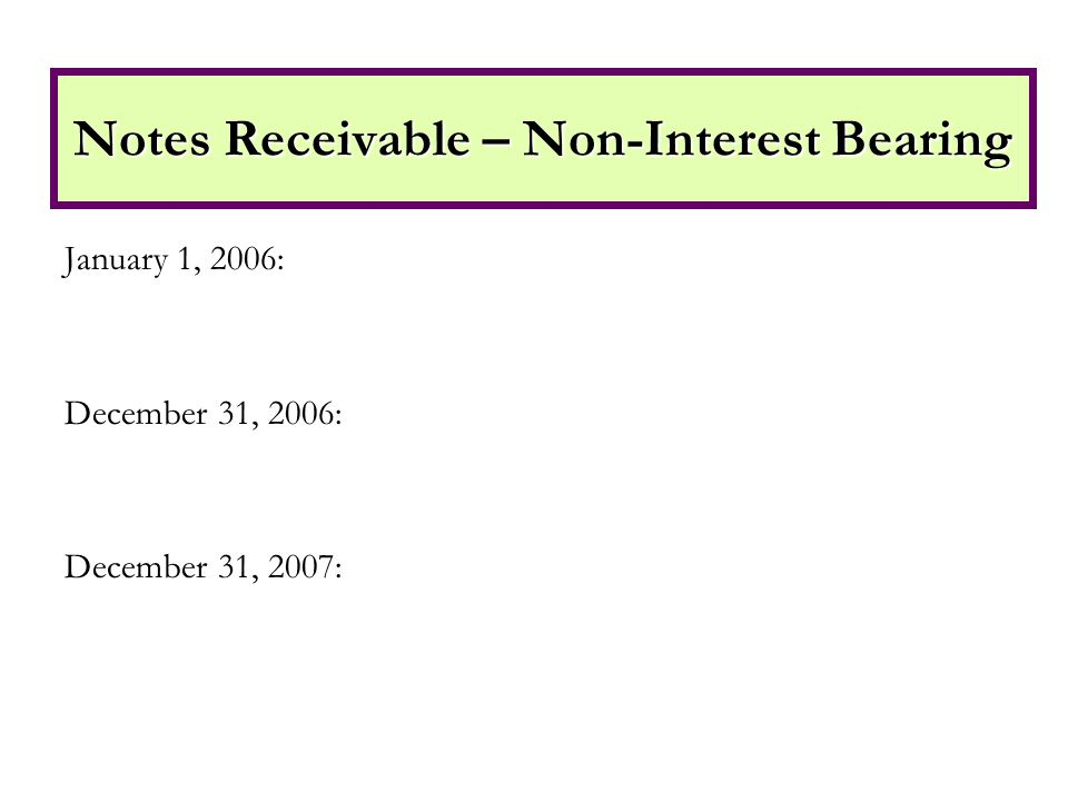 January 1, 2006: December 31, 2006: December 31, 2007: Notes Receivable – Non-Interest Bearing