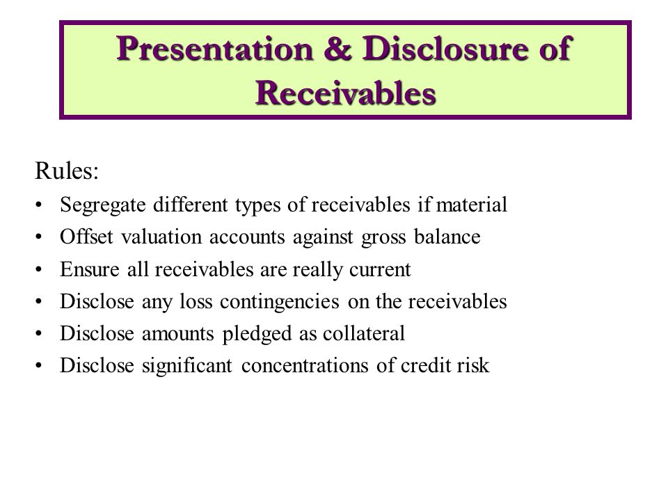 Rules: Segregate different types of receivables if material Offset valuation accounts against gross balance Ensure all receivables are really current Disclose any loss contingencies on the receivables Disclose amounts pledged as collateral Disclose significant concentrations of credit risk Presentation & Disclosure of Receivables