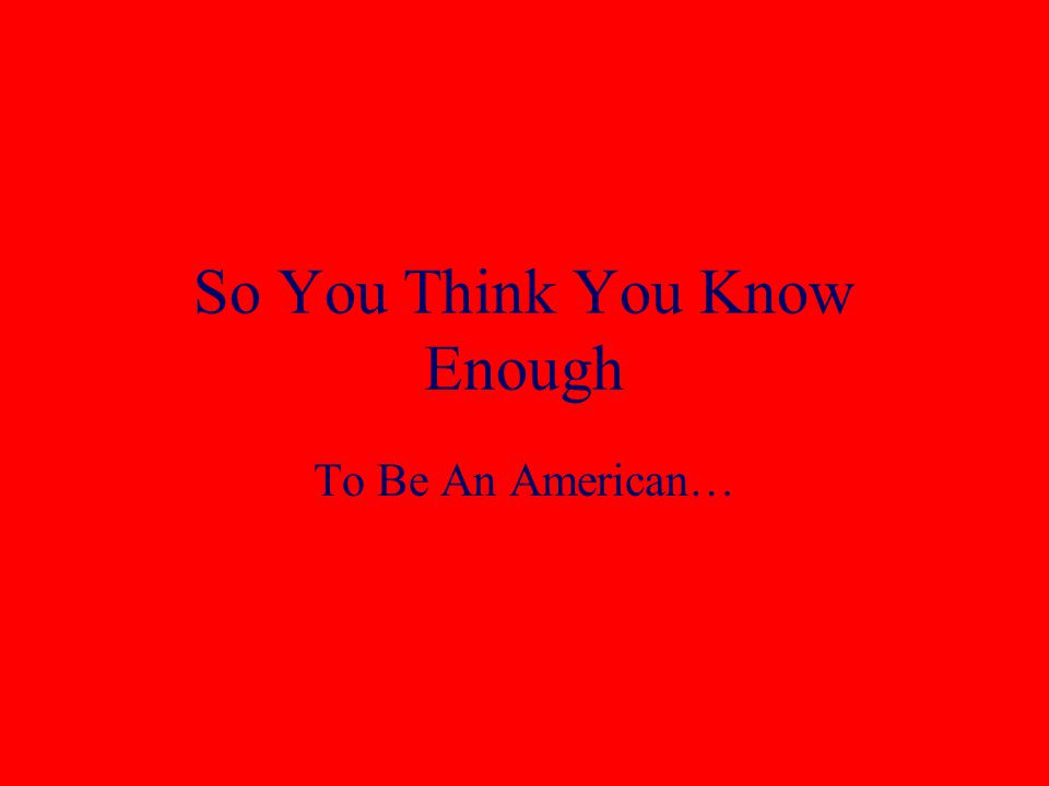 So You Think You Know Enough To Be An American…