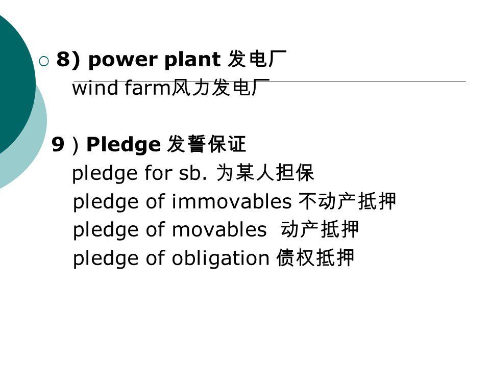  8) power plant 发电厂 wind farm 风力发电厂 9 ) Pledge 发誓保证 pledge for sb.