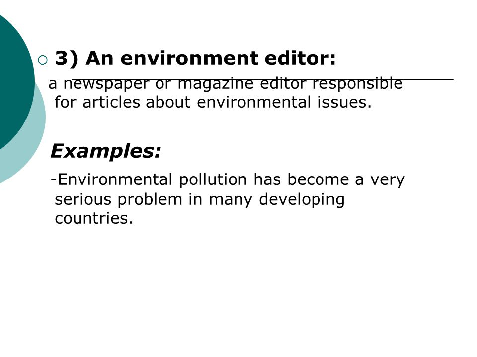  3) An environment editor: a newspaper or magazine editor responsible for articles about environmental issues. Examples: -Environmental pollution has