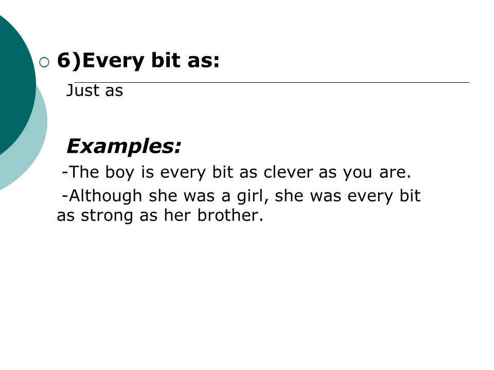  6)Every bit as: Just as Examples: -The boy is every bit as clever as you are.