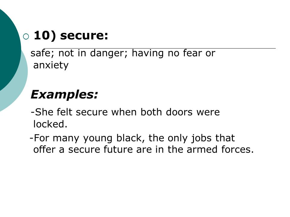  10) secure: safe; not in danger; having no fear or anxiety Examples: -She felt secure when both doors were locked. -For many young black, the only j