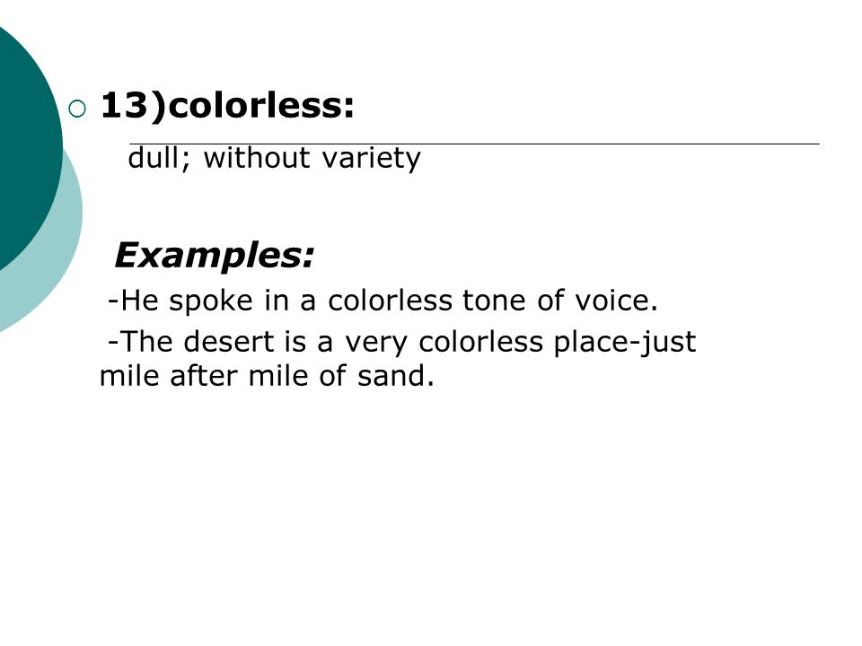  13)colorless: dull; without variety Examples: -He spoke in a colorless tone of voice.