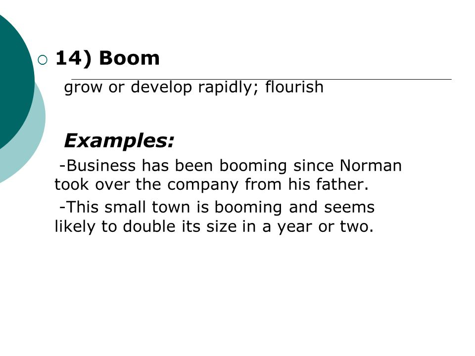  14) Boom grow or develop rapidly; flourish Examples: -Business has been booming since Norman took over the company from his father. -This small town