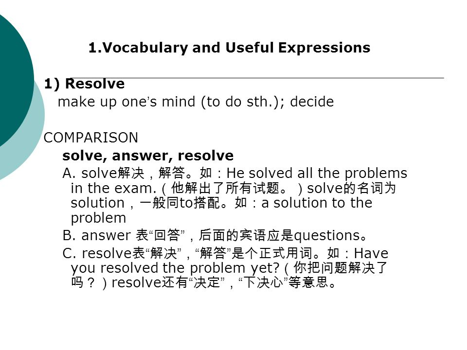 1.Vocabulary and Useful Expressions 1) Resolve make up one ' s mind (to do sth.); decide COMPARISON solve, answer, resolve A. solve 解决,解答。如: He solved