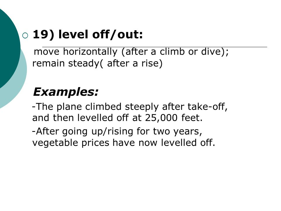  19) level off/out: move horizontally (after a climb or dive); remain steady( after a rise) Examples: -The plane climbed steeply after take-off, and