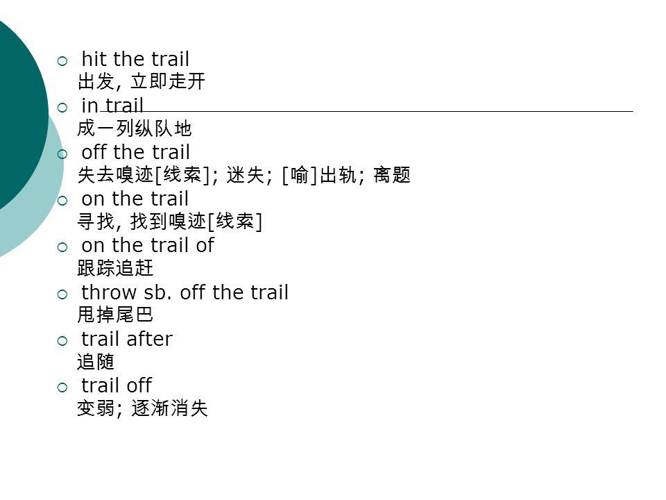  hit the trail 出发, 立即走开  in trail 成一列纵队地  off the trail 失去嗅迹 [ 线索 ]; 迷失 ; [ 喻 ] 出轨 ; 离题  on the trail 寻找, 找到嗅迹 [ 线索 ]  on the trail of 跟踪追赶  throw sb.
