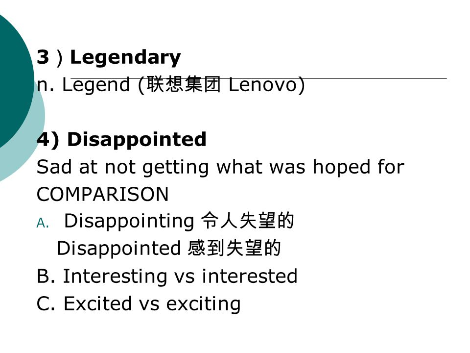 3 ) Legendary n. Legend ( 联想集团 Lenovo) 4) Disappointed Sad at not getting what was hoped for COMPARISON A. Disappointing 令人失望的 Disappointed 感到失望的 B. I