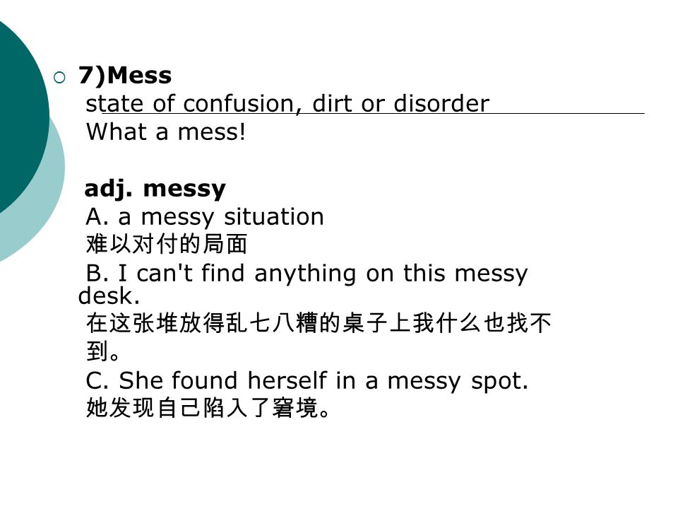  7)Mess state of confusion, dirt or disorder What a mess! adj. messy A. a messy situation 难以对付的局面 B. I can't find anything on this messy desk. 在这张堆放得