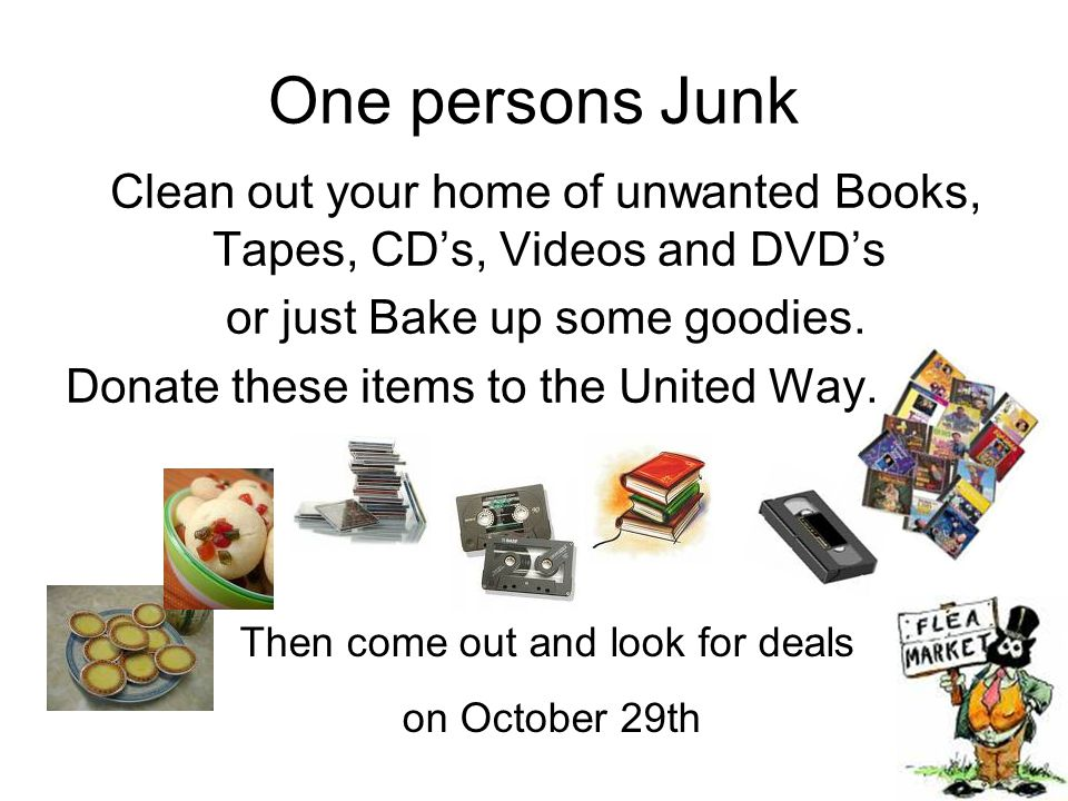 One persons Junk Clean out your home of unwanted Books, Tapes, CD's, Videos and DVD's or just Bake up some goodies. Donate these items to the United W