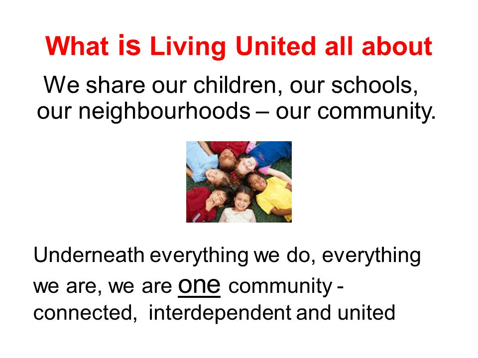 What is Living United all about We share our children, our schools, our neighbourhoods – our community. Underneath everything we do, everything we are