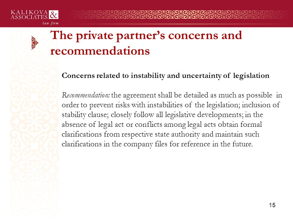 The private partner's concerns and recommendations Concerns related to instability and uncertainty of legislation Recommendation: the agreement shall be detailed as much as possible in order to prevent risks with instabilities of the legislation; inclusion of stability clause; closely follow all legislative developments; in the absence of legal act or conflicts among legal acts obtain formal clarifications from respective state authority and maintain such clarifications in the company files for reference in the future.