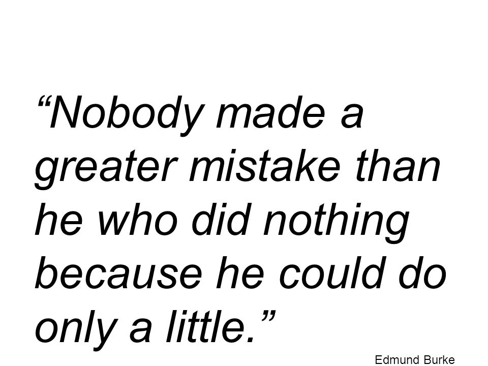 Nobody made a greater mistake than he who did nothing because he could do only a little. Edmund Burke