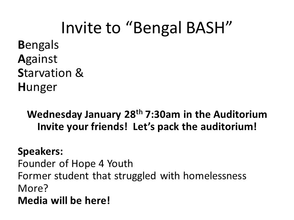 Invite to Bengal BASH Bengals Against Starvation & Hunger Wednesday January 28 th 7:30am in the Auditorium Invite your friends.