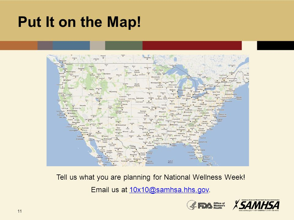 11 Put It on the Map! Tell us what you are planning for National Wellness Week! Email us at 10x10@samhsa.hhs.gov.10x10@samhsa.hhs.gov