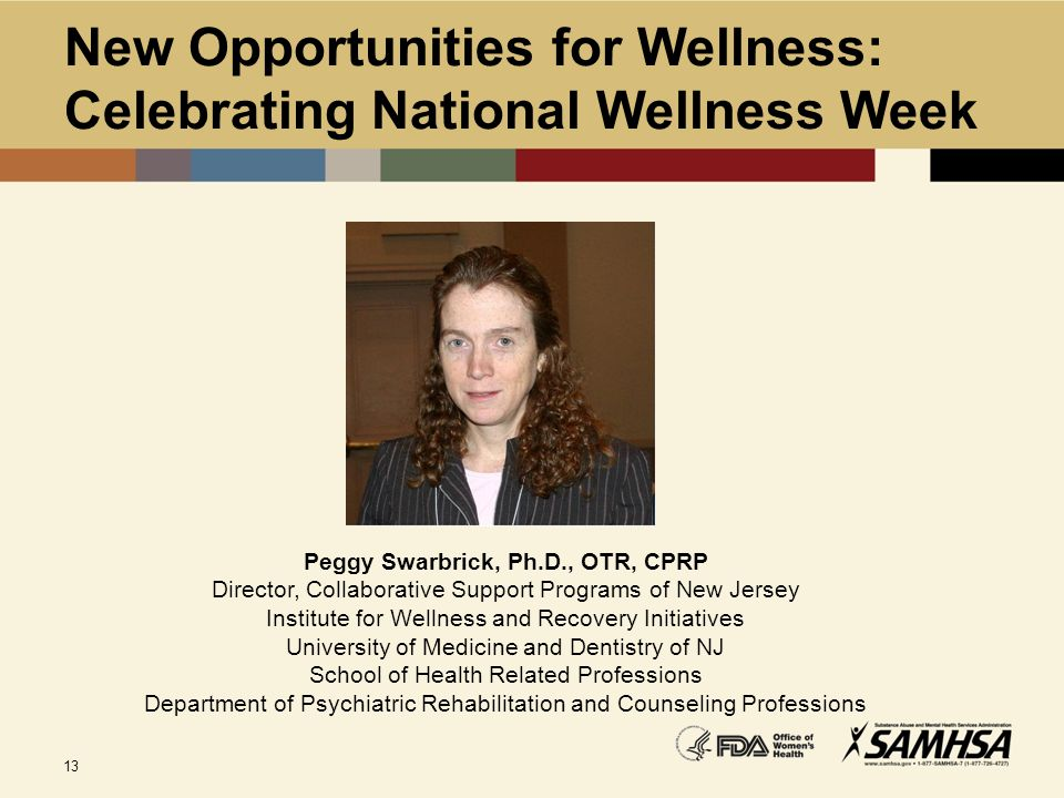 13 New Opportunities for Wellness: Celebrating National Wellness Week Peggy Swarbrick, Ph.D., OTR, CPRP Director, Collaborative Support Programs of Ne