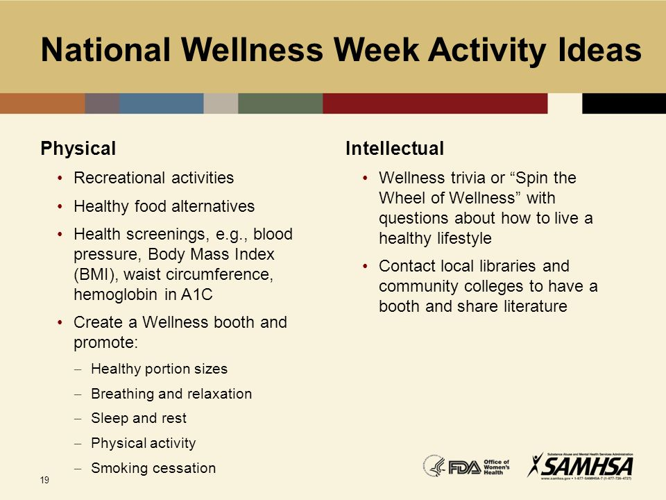 19 National Wellness Week Activity Ideas Physical Recreational activities Healthy food alternatives Health screenings, e.g., blood pressure, Body Mass