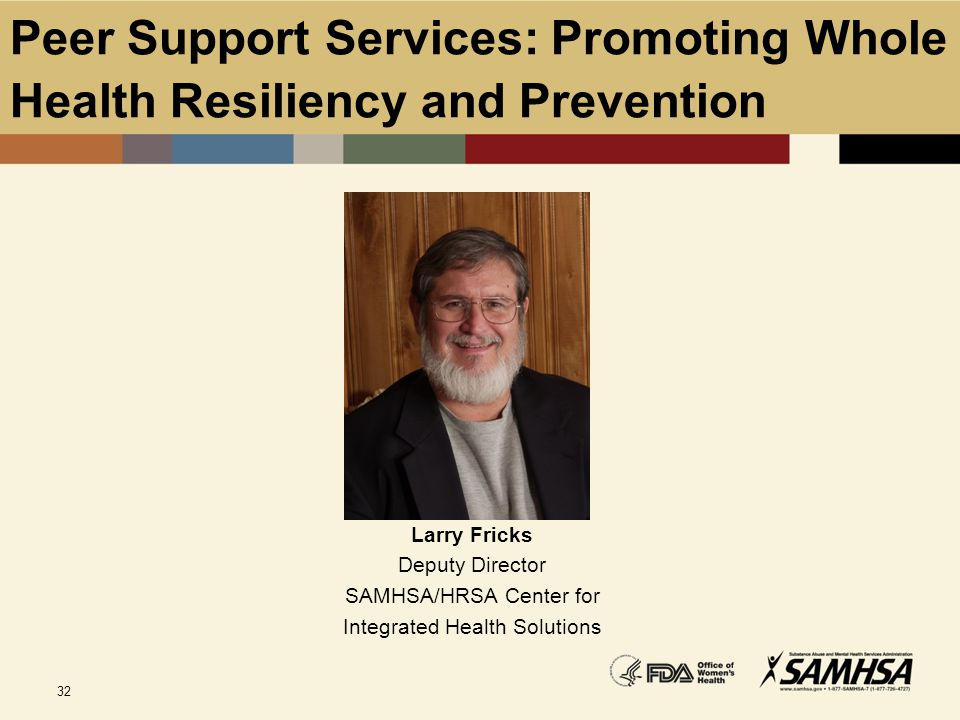 32 Peer Support Services: Promoting Whole Health Resiliency and Prevention Larry Fricks Deputy Director SAMHSA/HRSA Center for Integrated Health Solut