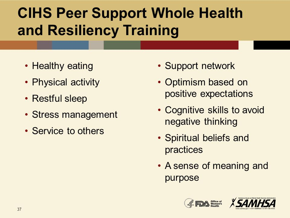 37 CIHS Peer Support Whole Health and Resiliency Training Healthy eating Physical activity Restful sleep Stress management Service to others Support n