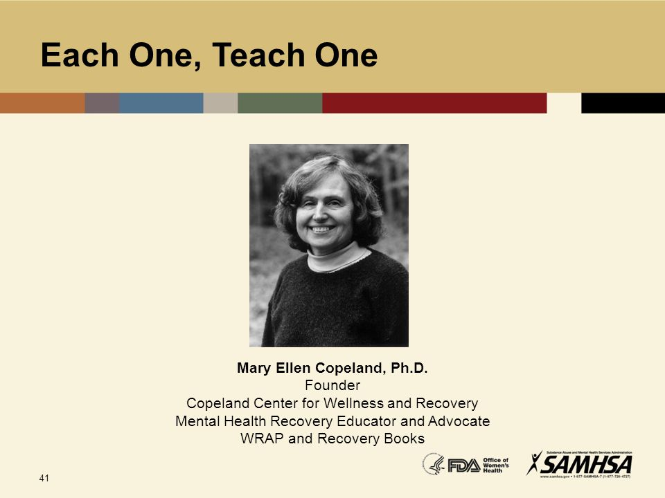 41 Each One, Teach One Mary Ellen Copeland, Ph.D. Founder Copeland Center for Wellness and Recovery Mental Health Recovery Educator and Advocate WRAP