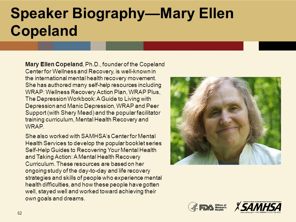 62 Speaker Biography—Mary Ellen Copeland Mary Ellen Copeland, Ph.D., founder of the Copeland Center for Wellness and Recovery, is well-known in the in