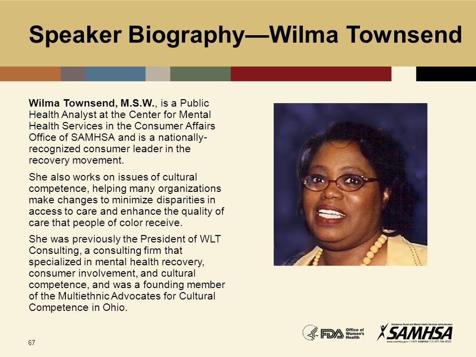 67 Speaker Biography—Wilma Townsend Wilma Townsend, M.S.W., is a Public Health Analyst at the Center for Mental Health Services in the Consumer Affair