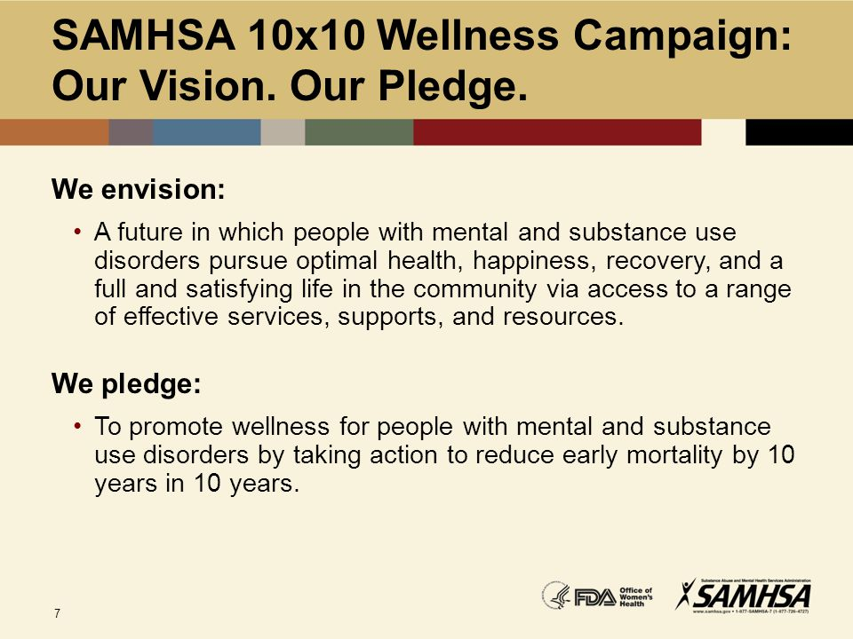 7 SAMHSA 10x10 Wellness Campaign: Our Vision. Our Pledge. We envision: A future in which people with mental and substance use disorders pursue optimal
