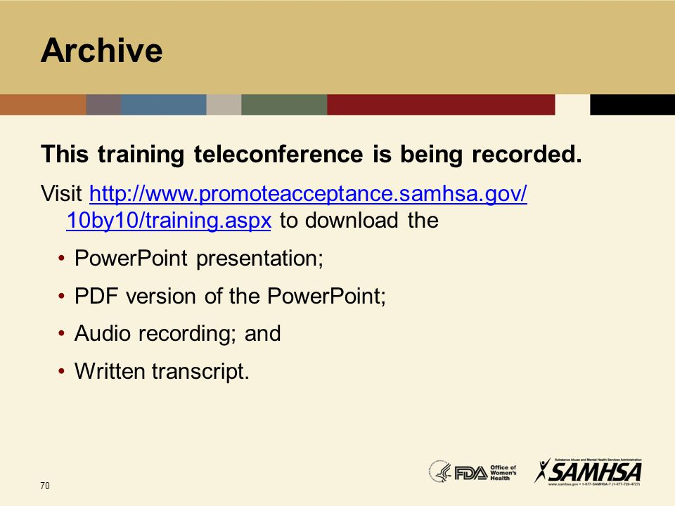 70 Archive This training teleconference is being recorded. Visit http://www.promoteacceptance.samhsa.gov/ 10by10/training.aspx to download thehttp://w