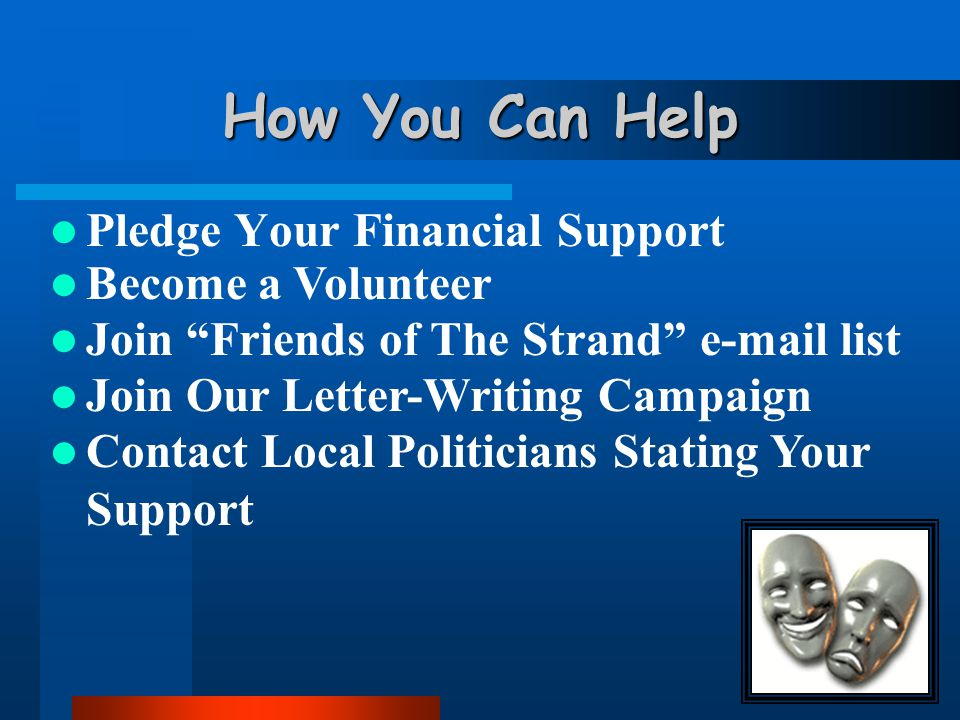 How You Can Help Pledge Your Financial Support Become a Volunteer Join Friends of The Strand e-mail list Join Our Letter-Writing Campaign Contact Local Politicians Stating Your Support