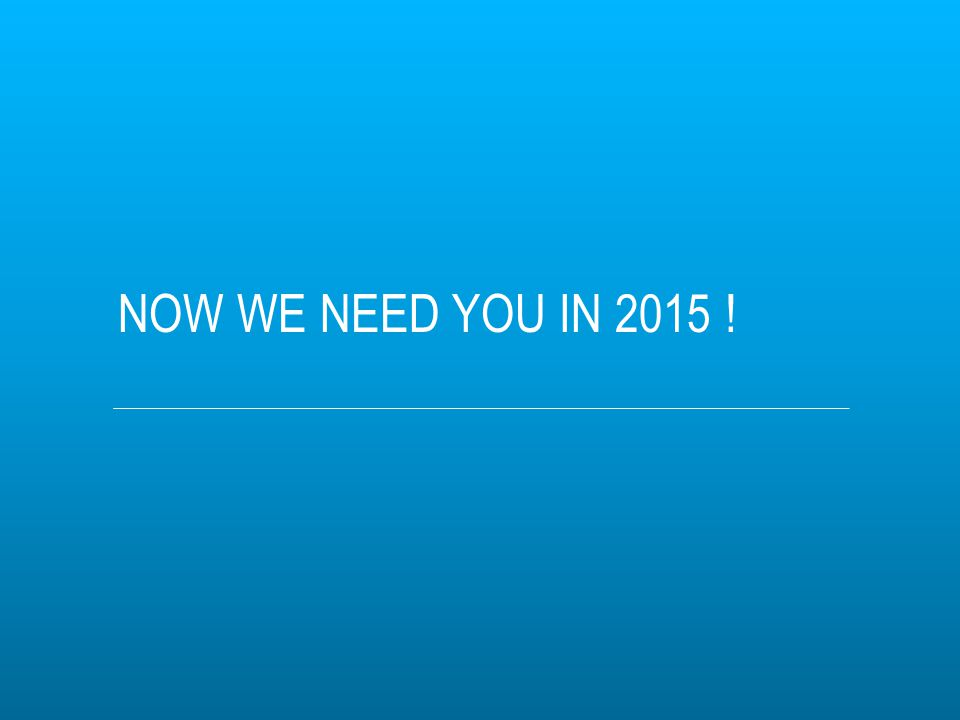 NOW WE NEED YOU IN 2015 !