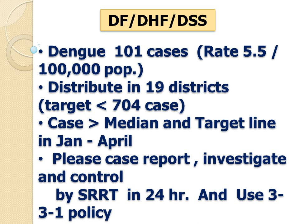 DF/DHF/DSS Dengue 101 cases (Rate 5.5 / 100,000 pop.) Distribute in 19 districts (target < 704 case) Case > Median and Target line in Jan - April Plea