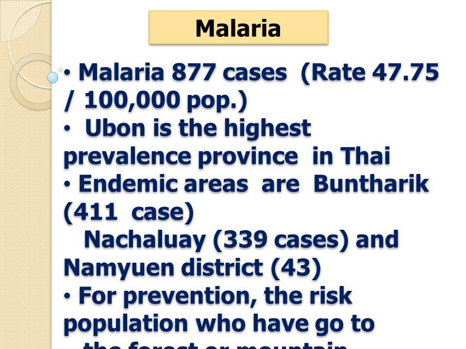 Malaria 877 cases (Rate 47.75 / 100,000 pop.) Ubon is the highest prevalence province in Thai Endemic areas are Buntharik (411 case) Nachaluay (339 cases) and Namyuen district (43) For prevention, the risk population who have go to the forest or mountain, improve health education, use mosquito net and repellent.