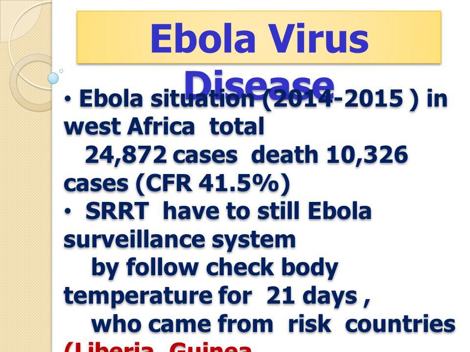 Ebola Virus Disease Ebola situation (2014-2015 ) in west Africa total 24,872 cases death 10,326 cases (CFR 41.5%) SRRT have to still Ebola surveillanc