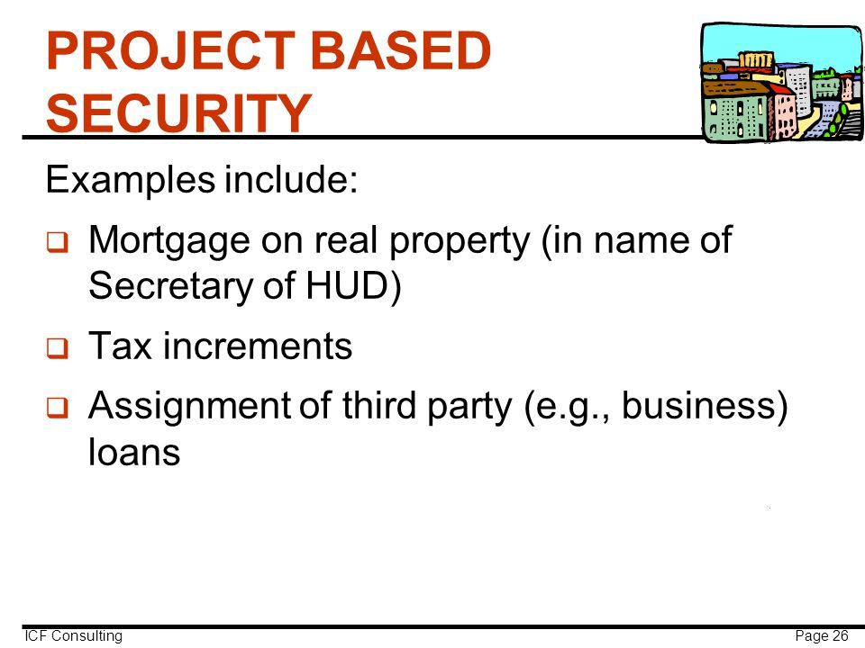 ICF Consulting Page 26 PROJECT BASED SECURITY Examples include: q Mortgage on real property (in name of Secretary of HUD) q Tax increments q Assignment of third party (e.g., business) loans
