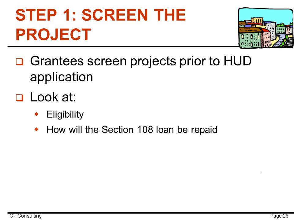 ICF Consulting Page 28 STEP 1: SCREEN THE PROJECT q Grantees screen projects prior to HUD application q Look at:  Eligibility  How will the Section 108 loan be repaid