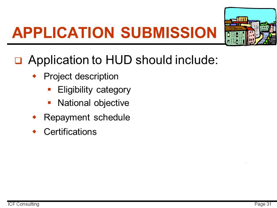 ICF Consulting Page 31 APPLICATION SUBMISSION q Application to HUD should include:  Project description  Eligibility category  National objective  Repayment schedule  Certifications