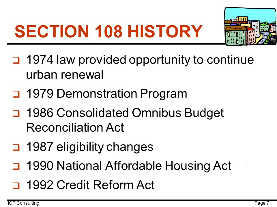 ICF Consulting Page 7 SECTION 108 HISTORY q 1974 law provided opportunity to continue urban renewal q 1979 Demonstration Program q 1986 Consolidated Omnibus Budget Reconciliation Act q 1987 eligibility changes q 1990 National Affordable Housing Act q 1992 Credit Reform Act