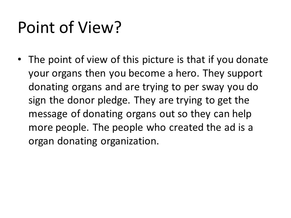 The point of view of this picture is that if you donate your organs then you become a hero. They support donating organs and are trying to per sway yo