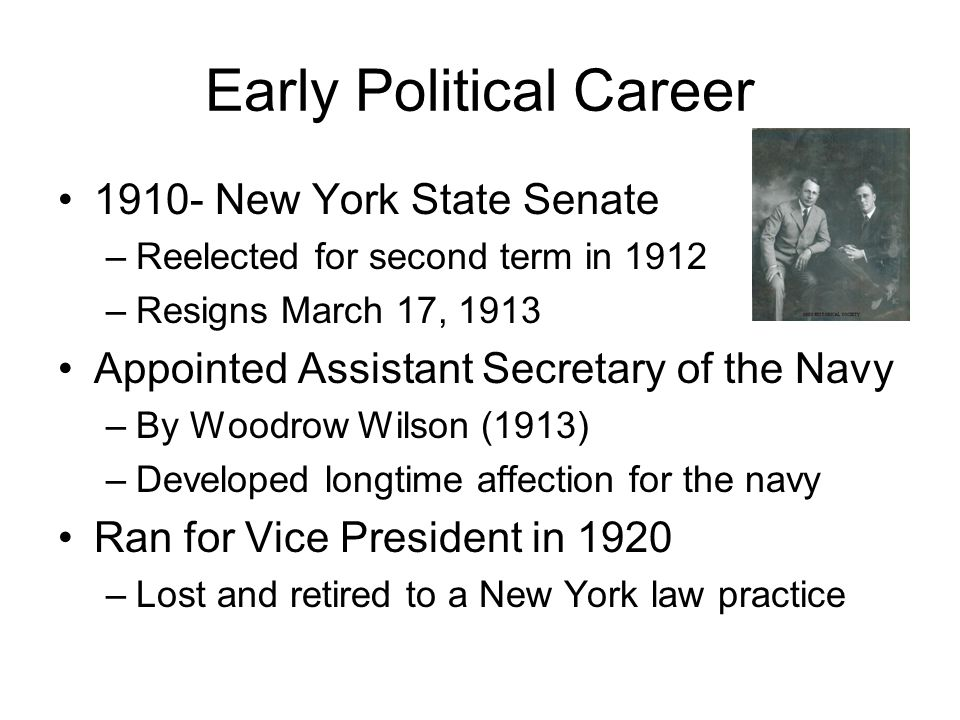 Early Political Career 1910- New York State Senate –Reelected for second term in 1912 –Resigns March 17, 1913 Appointed Assistant Secretary of the Navy –By Woodrow Wilson (1913) –Developed longtime affection for the navy Ran for Vice President in 1920 –Lost and retired to a New York law practice