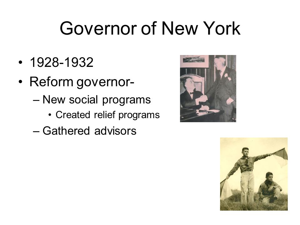 Governor of New York 1928-1932 Reform governor- –New social programs Created relief programs –Gathered advisors