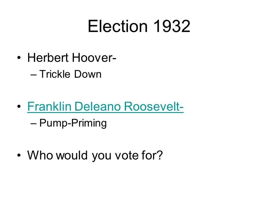 Election 1932 Herbert Hoover- –Trickle Down Franklin Deleano Roosevelt- –Pump-Priming Who would you vote for