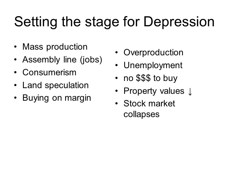 Setting the stage for Depression Mass production Assembly line (jobs) Consumerism Land speculation Buying on margin Overproduction Unemployment no $$$ to buy Property values ↓ Stock market collapses