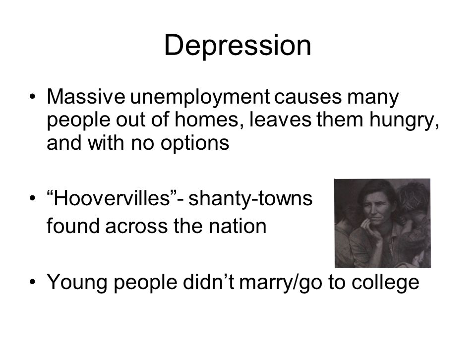 Depression Massive unemployment causes many people out of homes, leaves them hungry, and with no options Hoovervilles - shanty-towns found across the nation Young people didn't marry/go to college