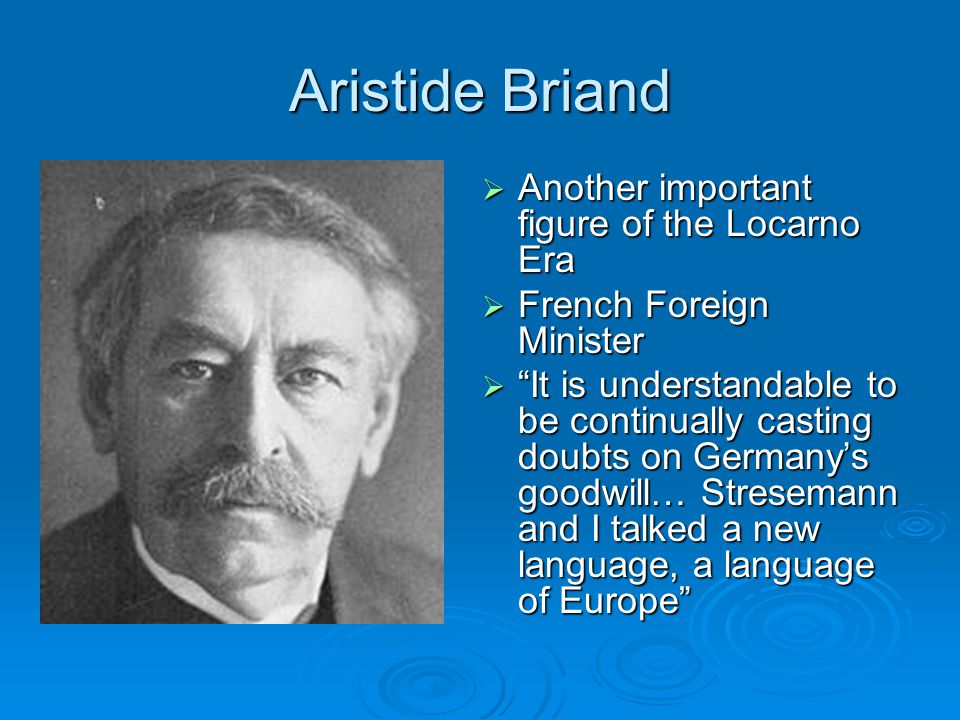 Aristide Briand  Another important figure of the Locarno Era  French Foreign Minister  It is understandable to be continually casting doubts on Germany's goodwill… Stresemann and I talked a new language, a language of Europe