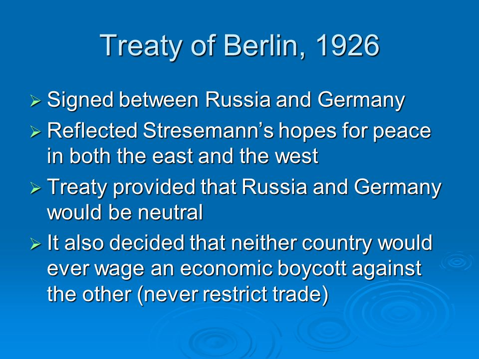 Treaty of Berlin, 1926  Signed between Russia and Germany  Reflected Stresemann's hopes for peace in both the east and the west  Treaty provided that Russia and Germany would be neutral  It also decided that neither country would ever wage an economic boycott against the other (never restrict trade)
