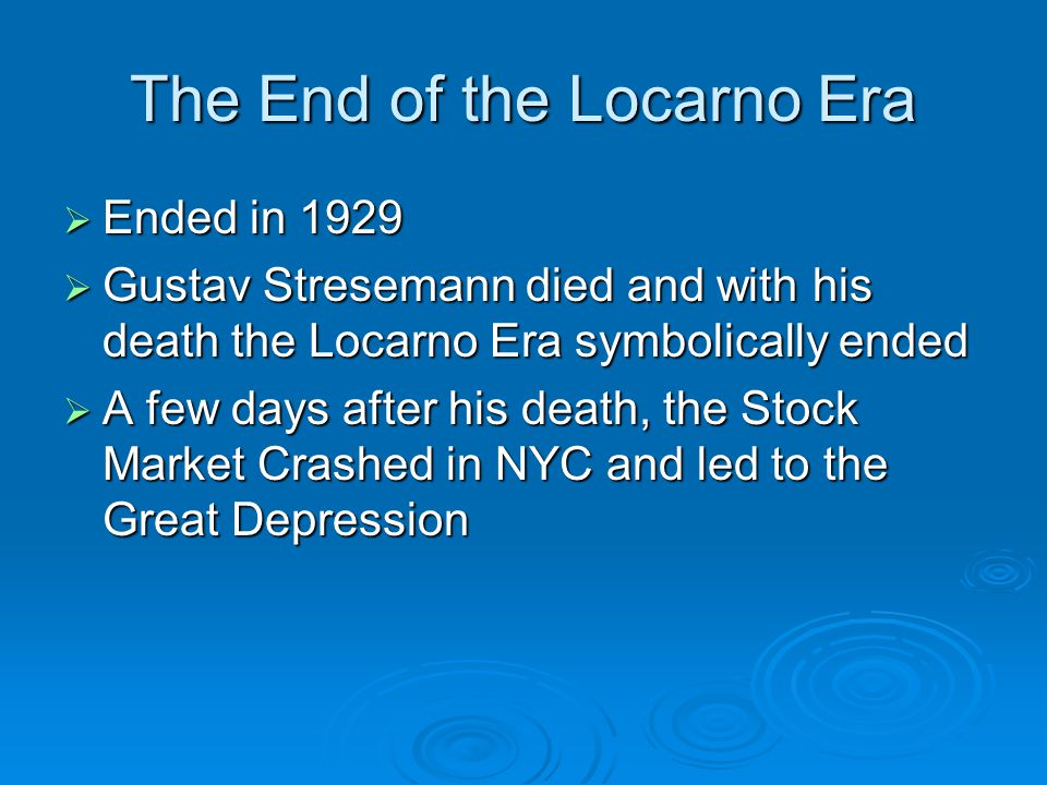The End of the Locarno Era  Ended in 1929  Gustav Stresemann died and with his death the Locarno Era symbolically ended  A few days after his death, the Stock Market Crashed in NYC and led to the Great Depression