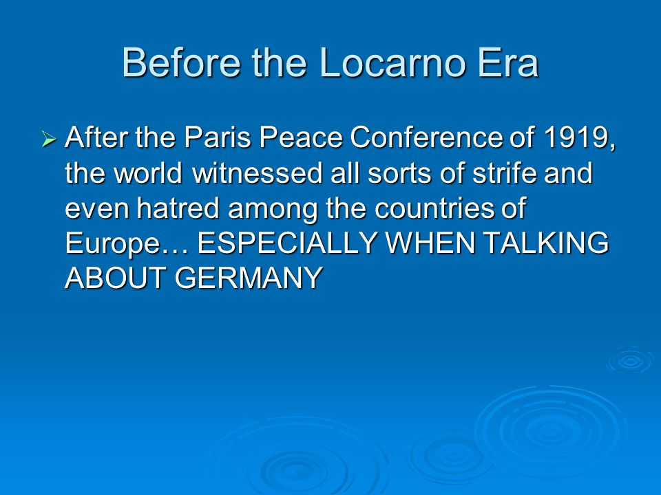 Before the Locarno Era  After the Paris Peace Conference of 1919, the world witnessed all sorts of strife and even hatred among the countries of Europe… ESPECIALLY WHEN TALKING ABOUT GERMANY