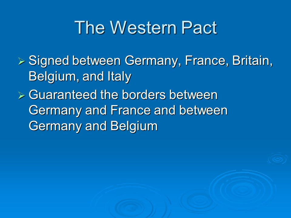 The Western Pact  Signed between Germany, France, Britain, Belgium, and Italy  Guaranteed the borders between Germany and France and between Germany and Belgium